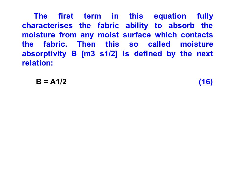 The first term in this equation fully characterises the fabric ability to absorb the moisture from any moist surface which contacts the fabric. Then this so called moisture absorptivity B [m3 s1/2] is defined by the next relation: